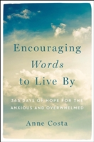Encouraging Words to Live by 365 Days of Hope for the Anxious and Overwhelmed By: Anne Costa