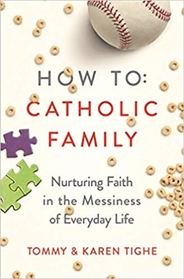 How To Catholic Family Nurturing Faith in the Messiness of Everyday Life by Tommy & Karen Tighe
