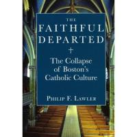 The Faithful Departed - The Collapse of Boston's Catholic Culture by Philip F. Lawler