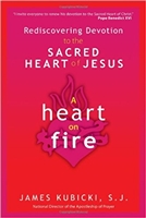 Rediscovering Devotionto the Sacred Heart of Jesus: A Heart on Fire by James Kubicki