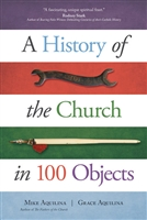 A History of the Church in 100 Objects by Mike and Grace Aquilina