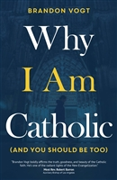 Why I Am Catholic (And You Should Be Too) by Brandon Vogt
