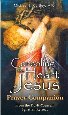Consoling the Heart of Jesus Prayer Companion by Michael E. Gaitley