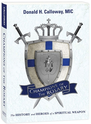 Champions of The Rosary: The History and Heroes of a Spiritual Weapon by Donald H. Calloway