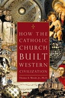 How The Catholic Church Built Western Civilization by Thomas E. Woods, Jr.