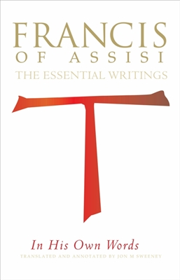 Francis of Assisi in His Own Words: The Essential Writings Translated by Jon M. Sweeney