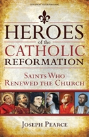 Heroes of the Catholic Reformation: Saint Who Renewed The Church by Joseph Pearace