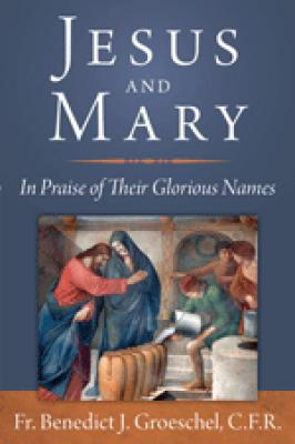 Jesus and Mary: In Praise of Their Glorious Names by Fr. Benedict J. Groeschel