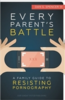 Every Parent's Battle: A Family Guide To Resisting Pornography by Dan's Spencer III