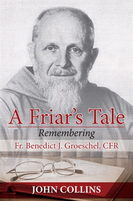 A Friar's Tale: Remembering Fr. Benedict J. Groeschel  by John Collins
