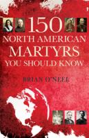 150 North American Martyrs You Should Know  by Brian O'Neel