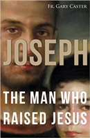 Joseph: The Man Who Raised Jesus by Fr. Gary Caster