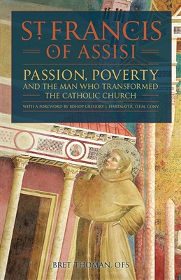 St. Francis of Assisi: Passion, Poverty and the man who transformed the Catholic Church by Bret Thoman
