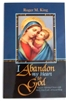 I Abandon my Heart to God: Prayers Adoring Christ with Mary, Our Lady of Good Help by Roger M. King