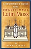 A Beginner's Guide to the Traditional Latin Mass by Derya Little