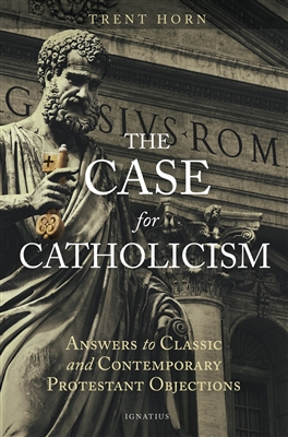 The Case for Catholicism: Answers to Classic and Contemporary Protestant Objections by Trent Horn