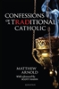 Confessions of A Traditional Catholic by Matthew Arnold forward by Scott Hahn