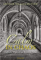 Calm In Chaos: Catholic Wisdom for Anxious Times by George William Rutler