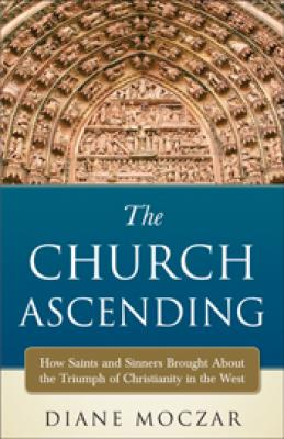 The Church Ascending by Diane Moczar:  How Saints & Sinners Brought About the Triumph of Christianity in the West