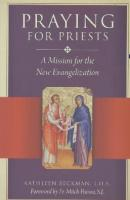 Praying for Priests: A Mission for the New Evangelization  By Kathleen Beckman