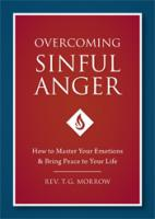 Overcoming Sinful Anger, How to Master Your Emotions & Bring Peace to Your Life, by Rev T G Morrow