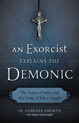 An Exorcist Explains The Demonic: The Antics of Satan and His Army of Fallen Angels by Fr. Gabriele Amorth