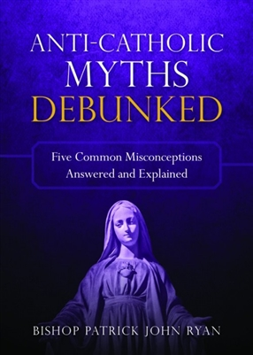 Anti-Catholic Myths Bedunked: Five Common Misconceptions Answered and Explained