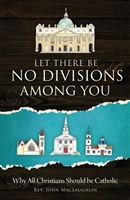 Let There Be No Divisions Among You: Why All Christians Should Be Catholic by Rev. John MacLaughlin