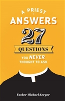 A Priest Answers 27 Questions You NEVER Thought To Ask by Father Michael Kerper