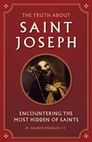 The Truth About Saint Joseph: Encountering The Most Hidden Of Saints by Fr. Maurice Meschler
