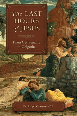 The Last Hours of Jesus: from Getsemane to Golgotha by Fr. Ralph Gorman