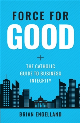 Force For Good: The Catholic Guide To Business Integrity by Brain Engelland