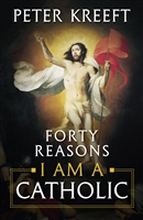Forty Reasons I Am A Catholic by Peter Kreeft
