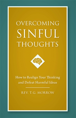 Overcoming Sinful Thoughts How to Realign Your Thinking and Defeat Harmful Ideas by Rev. T.G. Morrow