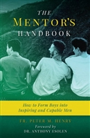 The Mentor's Handbook: How to Form Boys into Inspiring and Capable Men by Fr. Peter M. Henry