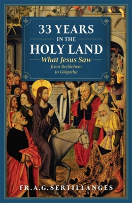 33 Years In The Holy Land: What Jesus Saw from Bethlehem to Golgotha by FR. A.G. Sertillanges