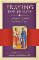 Praying For Priest, An Urgent Call for the Salvation of Souls by Kathleen Beckman