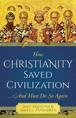 How Christianity Saved Civilization and Must Do So Again by Mike Aquilina & James L. Papandrea