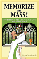 Memorize The Mass! How To Know And Love The Mass As If Your Life Depended On It by Kevin Vost