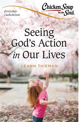 Chicken Soup for the Soul Seeing God's Action in Our Lives By, LeAnn Thieman