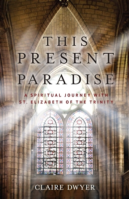 This Present Paradise A Spiritual Journey with St. Elizabeth of The Trinity by Claire Dwyer