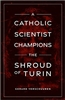 A Catholic Scientist Champions The Shroud of Turin by Gerard Verschuuren