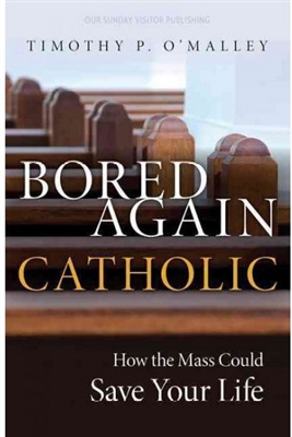 Bored Again Catholic: How the Mass Could Save Your Life by Timothy P. O'Malley
