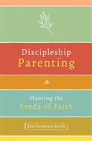 Discipleship Parenting: Planting the Seeds of Faith By: Kim Cameron-Smith