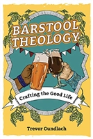Barstool Theology, Drafting the Good life by Trevor Gunlach