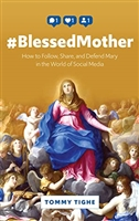 #BlessedMother How to Follow, Share, and Defend Mary in the World of Social Media by Tommy Tighe