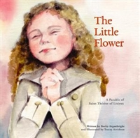 The Little Flower: A Parable of Saint Therese of Lisieux by Becky Arganbright