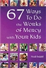 67 Ways To Do the Works of Mercy with Your Kids