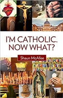 I'm Catholic Now What? by Shaun McAfee