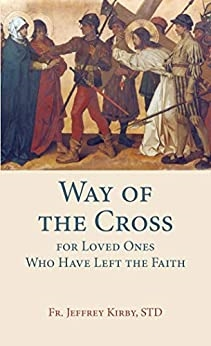 Way of The Cross for Loved Ones Who Have Left the Faith by Fr. Jeffrey Kirby